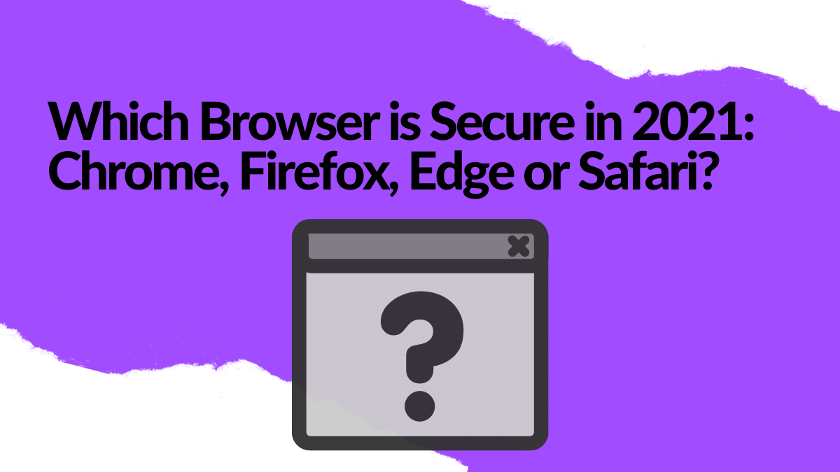 Which Browser is Secure in 2021: Chrome, Firefox, Edge or Safari?